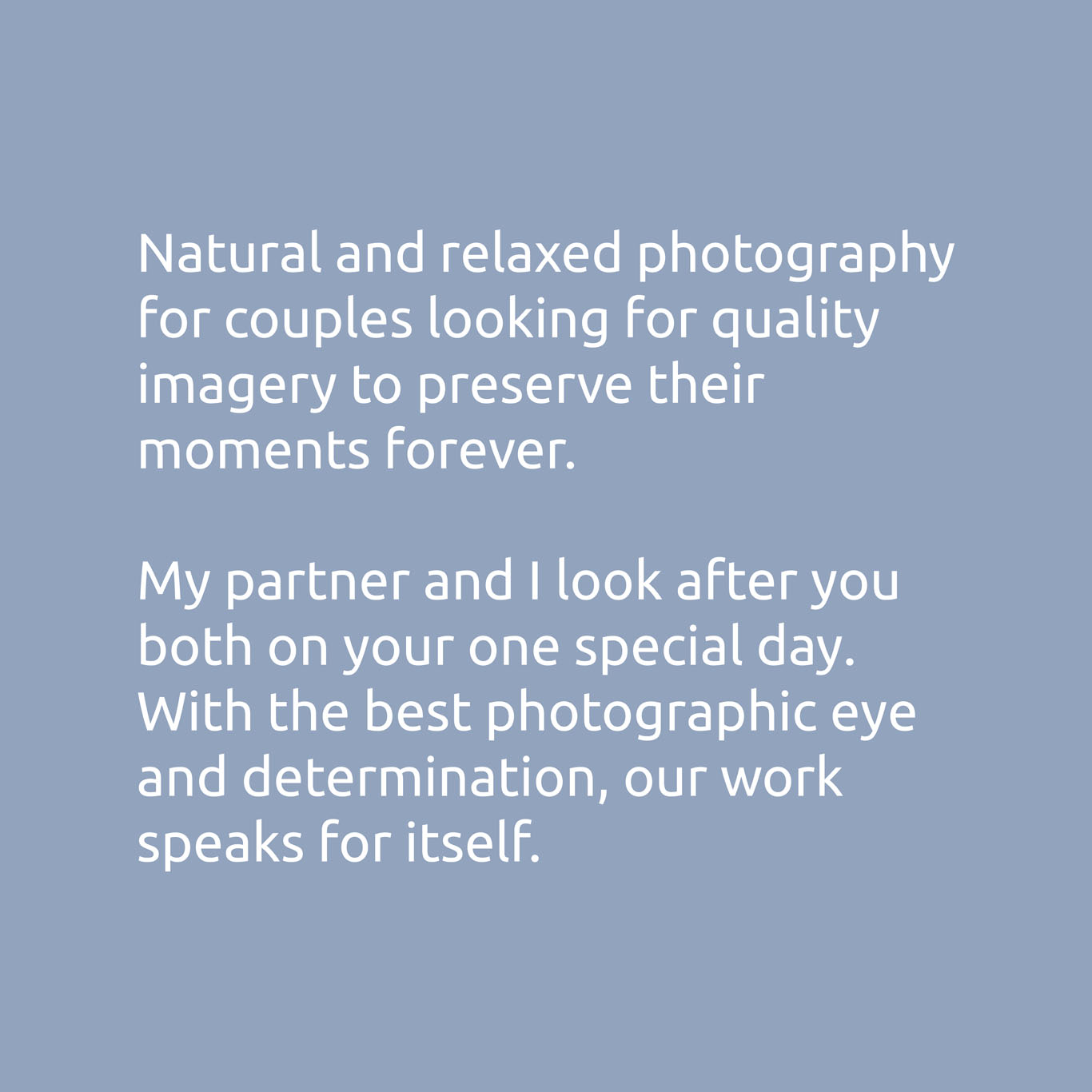 Natural and relaxed photography for couples looking for quality imagery to preserve their moments forever.   My partner and I look after you both on your one special day. With the best photographic eye and determination, our work speaks for itself.