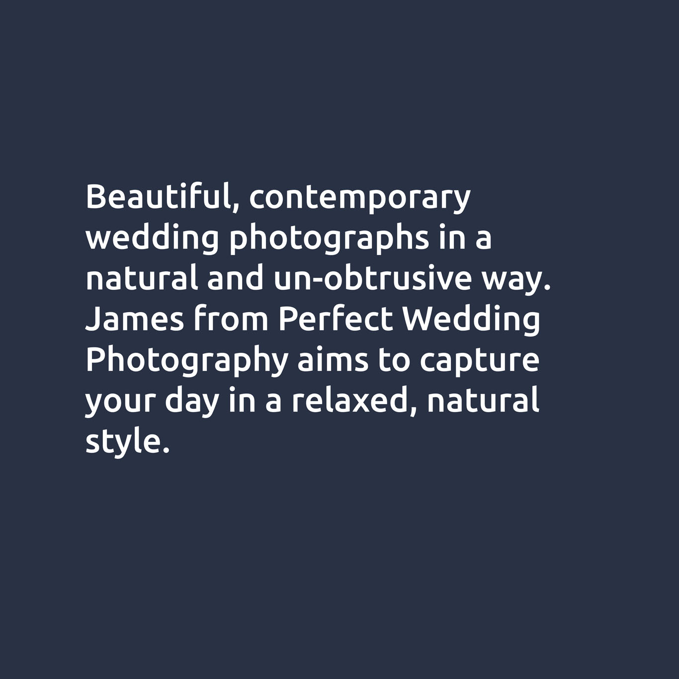 Beautiful, contemporary wedding photographs in a natural and unobtrusive way.  James from Perfect Wedding Photography aims to capture your day in a relaxed, natural style.