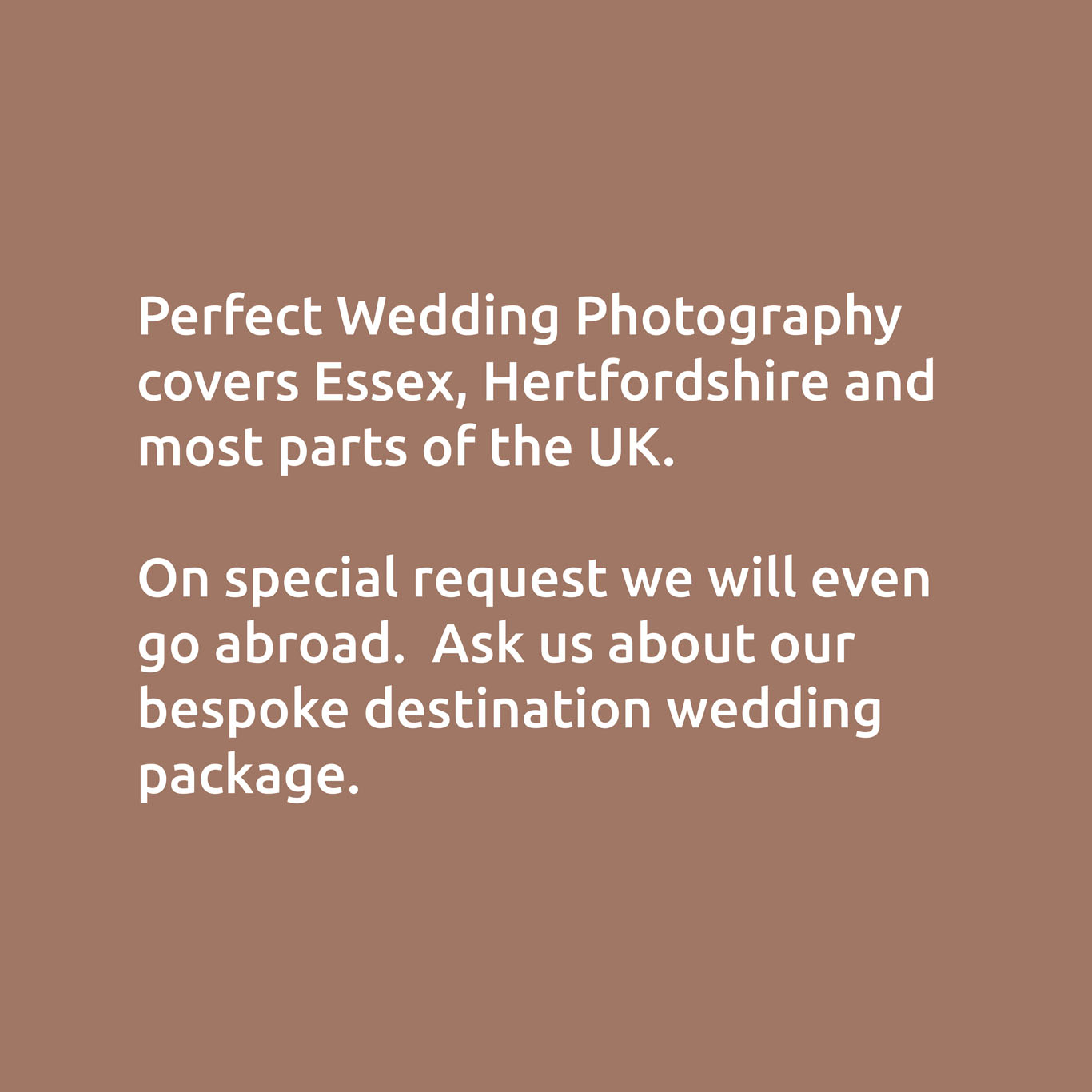 Perfect Wedding Photography covers Essex, Hertfordshire and most parts of the UK.  On special request we will even go abroad.