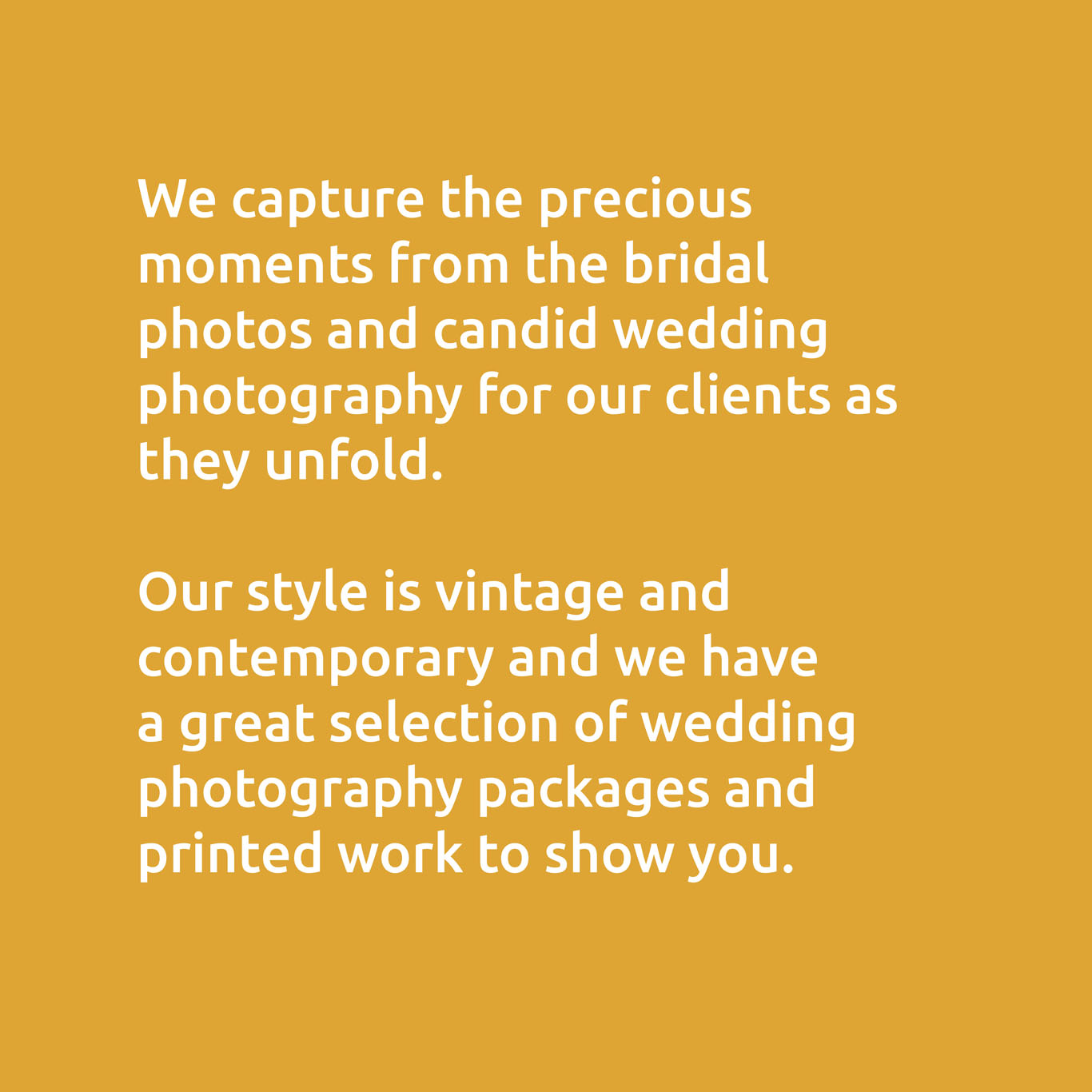 We capture the precious moments from the bridal photos and candid wedding photography for our clients as they unfold. Our style is vintage and contemporary and we have a great selection of wedding photography packages and printed work to show you.