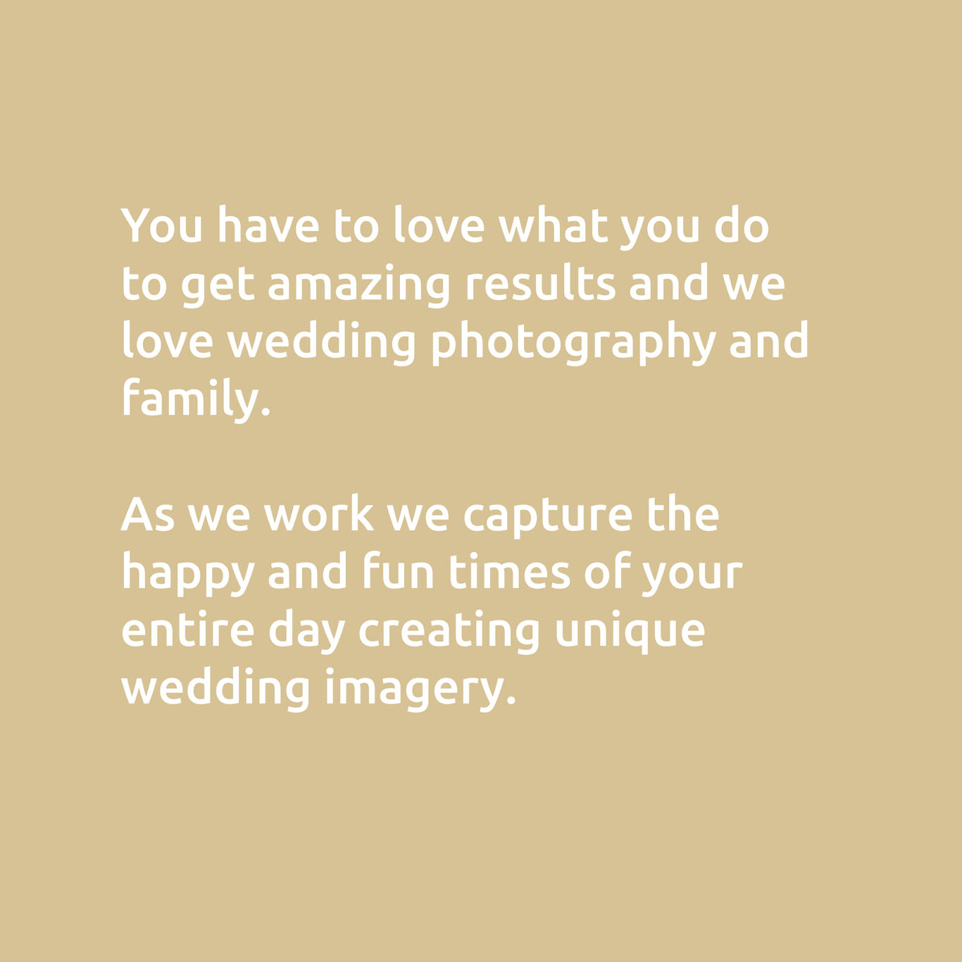 You have to love what you do to getamazing results and we love wedding photography and family.  As we work we capture the happy and fun times of your entire day creating unique wedding imagery.